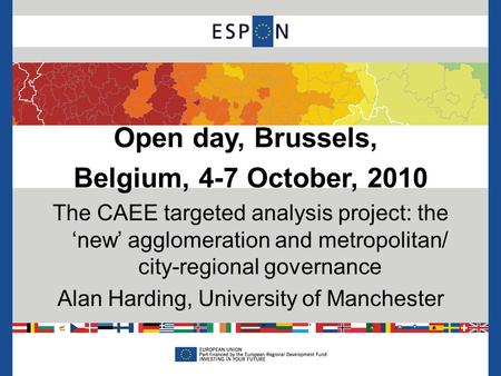 Open day, Brussels, Belgium, 4-7 October, 2010 The CAEE targeted analysis project: the 'new' agglomeration and metropolitan/ city-regional governance Alan.