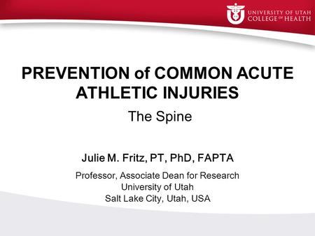 PREVENTION of COMMON ACUTE ATHLETIC INJURIES The Spine Julie M. Fritz, PT, PhD, FAPTA Professor, Associate Dean for Research University of Utah Salt Lake.