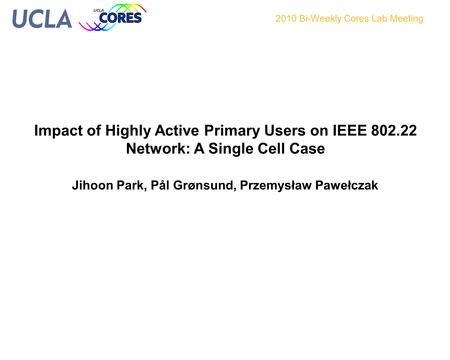 Impact of Highly Active Primary Users on IEEE 802.22 Network: A Single Cell Case 2010 Bi-Weekly Cores Lab Meeting Jihoon Park, Pål Grønsund, Przemysław.