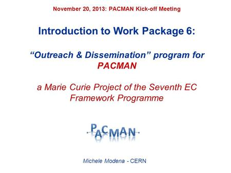 "November 20, 2013: PACMAN Kick-off Meeting Introduction to Work Package 6: ""Outreach & Dissemination"" program for PACMAN a Marie Curie Project of the Seventh."