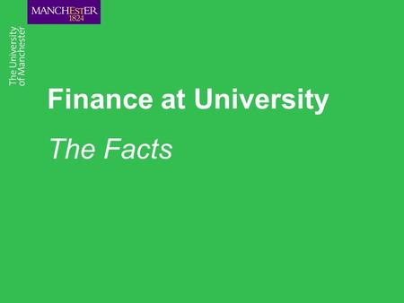 Finance at University The Facts. Overview The Facts Costs of studying at The University of Manchester Changes to the finance application process Funding.