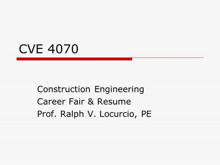 CVE 4070 Construction Engineering Career Fair & Resume Prof. Ralph V. Locurcio, PE.