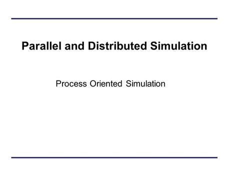 Parallel and Distributed Simulation Process Oriented Simulation.