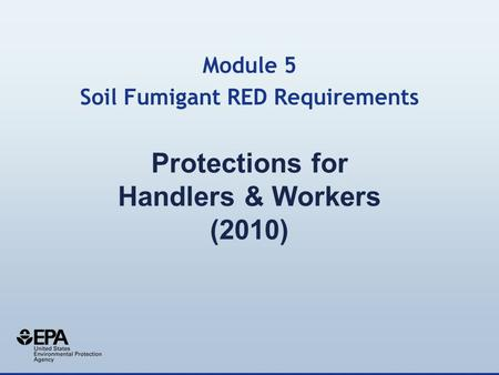 Protections for Handlers & Workers (2010) Module 5 Soil Fumigant RED Requirements.
