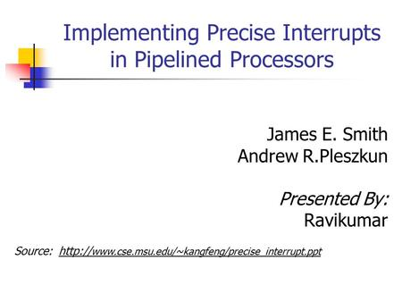Implementing Precise Interrupts in Pipelined Processors James E. Smith Andrew R.Pleszkun Presented By: Ravikumar Source: