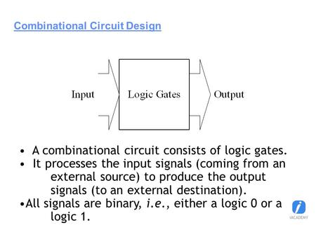 Combinational Circuit Design A combinational circuit consists of logic gates. It processes the input signals (coming from an external source) to produce.