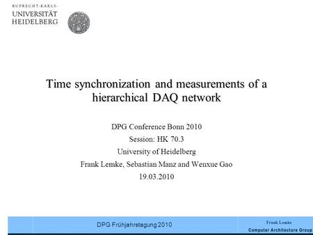Frank Lemke DPG Frühjahrstagung 2010 Time synchronization and measurements of a hierarchical DAQ network DPG Conference Bonn 2010 Session: HK 70.3 University.