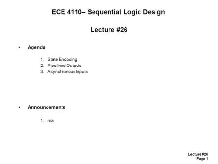 Lecture #26 Page 1 ECE 4110– Sequential Logic Design Lecture #26 Agenda 1.State Encoding 2.Pipelined Outputs 3.Asynchronous Inputs Announcements 1.n/a.