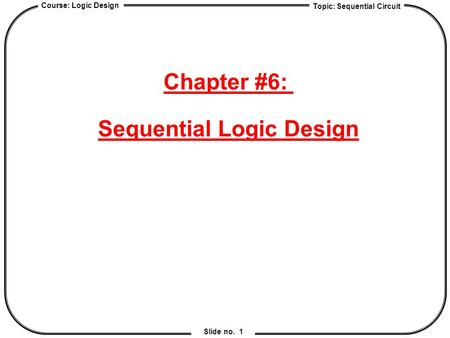 Topic: Sequential Circuit Course: Logic Design Slide no. 1 Chapter #6: Sequential Logic Design.