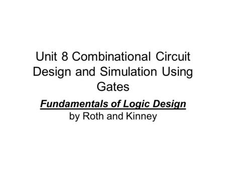 Unit 8 Combinational Circuit Design and Simulation Using Gates Fundamentals of Logic Design by Roth and Kinney.