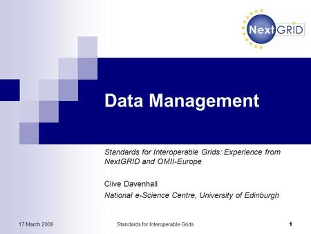 17 March 2008Standards for Interoperable Grids 1 Data Management Standards for Interoperable Grids: Experience from NextGRID and OMII-Europe Clive Davenhall.