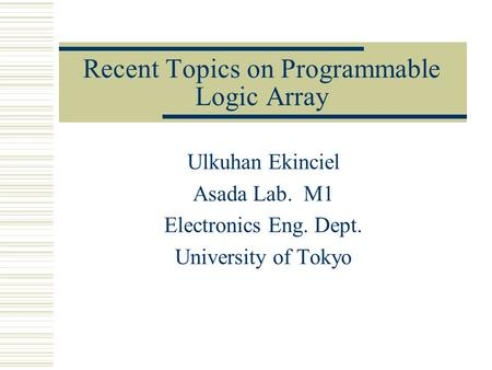 Recent Topics on Programmable Logic Array Ulkuhan Ekinciel Asada Lab. M1 Electronics Eng. Dept. University of Tokyo.