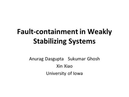 Fault-containment in Weakly Stabilizing Systems Anurag Dasgupta Sukumar Ghosh Xin Xiao University of Iowa.