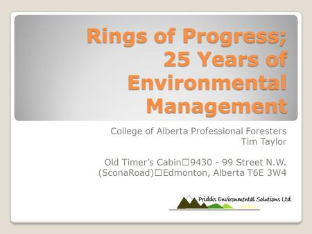 Rings of Progress; 25 Years of Environmental Management College of Alberta Professional Foresters Tim Taylor Old Timer's Cabin 9430 - 99 Street N.W. (SconaRoad)