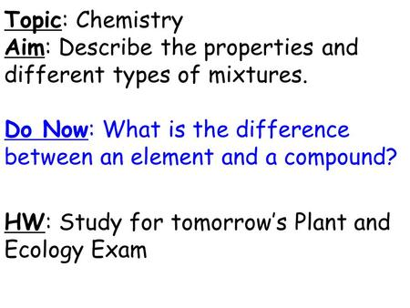 Topic: Chemistry Aim: Describe the properties and different types of mixtures. Do Now: What is the difference between an element and a compound? HW: Study.