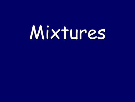 Mixtures. Matter SubstancesMixtures Elements Compounds Heterogeneous Mixtures Homogeneous Mixtures Mixtures  Substances separated by physical methods.