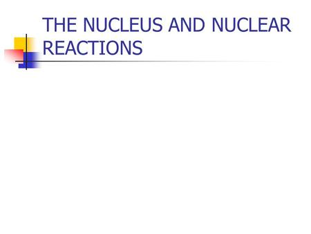 THE NUCLEUS AND NUCLEAR REACTIONS. Nuclear descriptions Atomic number Atomic mass number Isotopes nucleons.