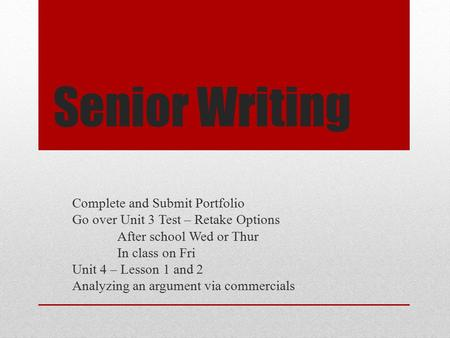 Senior Writing Complete and Submit Portfolio Go over Unit 3 Test – Retake Options After school Wed or Thur In class on Fri Unit 4 – Lesson 1 and 2 Analyzing.