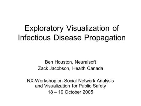 Exploratory Visualization of Infectious Disease Propagation Ben Houston, Neuralsoft Zack Jacobson, Health Canada NX-Workshop on Social Network Analysis.