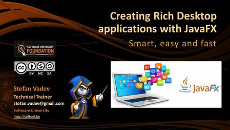 Creating Rich Desktop applications with JavaFX Smart, easy and fast Stefan Vadev Technical Trainer Software University