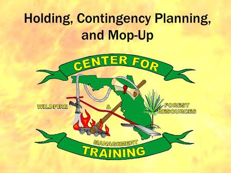 Holding, Contingency Planning, and Mop-Up. Primary Objective is to understand this: Fire inside the unit: GOOD Fire outside the unit: BAD.