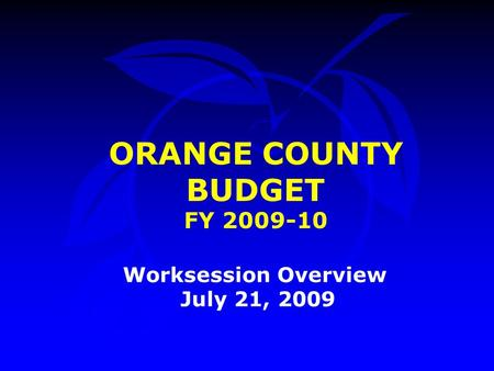 ORANGE COUNTY BUDGET FY 2009-10 Worksession Overview July 21, 2009.