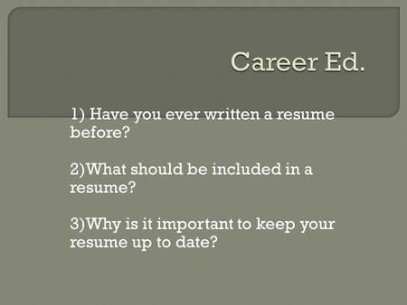 1) Have you ever written a resume before? 2)What should be included in a resume? 3)Why is it important to keep your resume up to date?