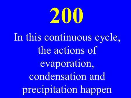 200 In this continuous cycle, the actions of evaporation, condensation and precipitation happen.