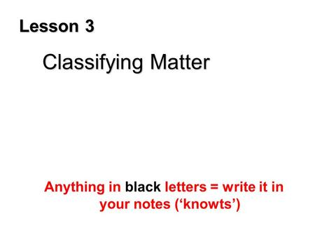 Lesson 3 Classifying Matter Classifying Matter Anything in black letters = write it in your notes ('knowts')
