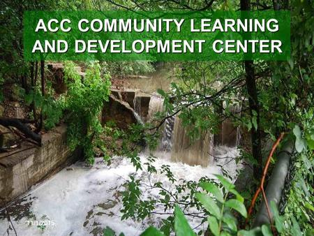 11/1/20151 ACC COMMUNITY LEARNING AND DEVELOPMENT CENTER.