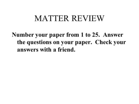 MATTER REVIEW Number your paper from 1 to 25. Answer the questions on your paper. Check your answers with a friend.
