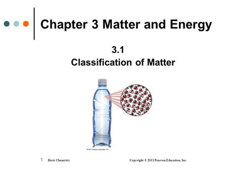 1 Chapter 3 Matter and Energy 3.1 Classification of Matter Basic Chemistry Copyright © 2011 Pearson Education, Inc.