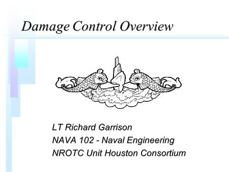 Damage Control Overview LT Richard Garrison NAVA 102 - Naval Engineering NROTC Unit Houston Consortium.