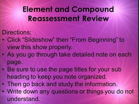 "Element and Compound Reassessment Review Directions: Click ""Slideshow"" then ""From Beginning"" to view this show properly. As you go through take detailed."