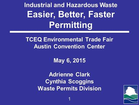 Industrial and Hazardous Waste Easier, Better, Faster Permitting TCEQ Environmental Trade Fair Austin Convention Center May 6, 2015 Adrienne Clark Cynthia.