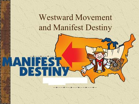 Westward Movement and Manifest Destiny. Manifest Destiny Divine mission to extend power and civilization across North America Driven by population,