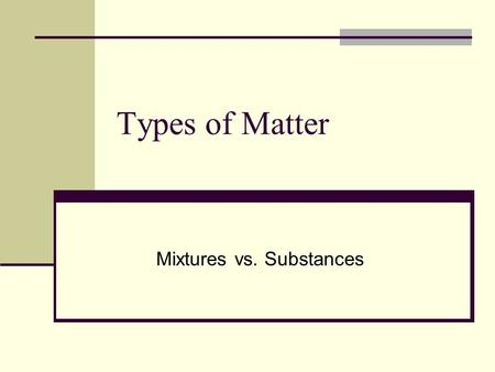 Types of Matter Mixtures vs. Substances. Pure Substances Matter that has a uniform and unchanging composition is a substance. A substance is made of the.