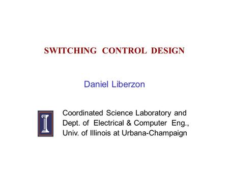 SWITCHING CONTROL DESIGN Daniel Liberzon Coordinated Science Laboratory and Dept. of Electrical & Computer Eng., Univ. of Illinois at Urbana-Champaign.