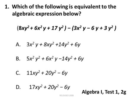1. Which of the following is equivalent to the algebraic expression below? (8xy 2 + 6x 2 y + 17 y 2 ) − (3x 2 y − 6 y + 3 y 2 ) A.3x 2 y + 8xy 2 +14y 2.