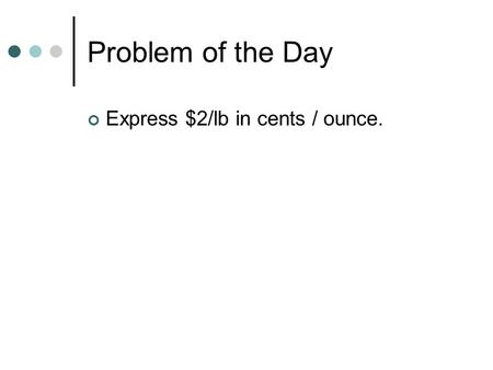 Problem of the Day Express $2/lb in cents / ounce.