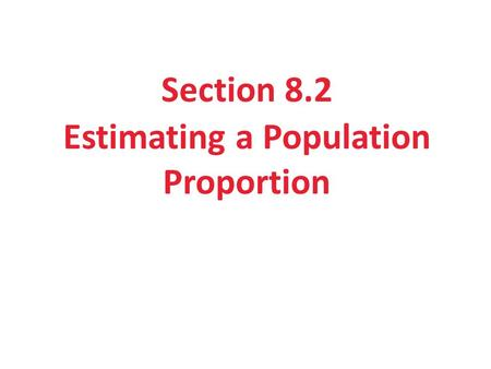 Section 8.2 Estimating a Population Proportion. Section 8.2 Estimating a Population Proportion After this section, you should be able to… CONSTRUCT and.