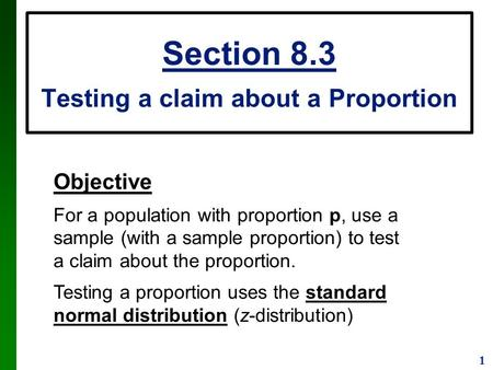 1 Section 8.3 Testing a claim about a Proportion Objective For a population with proportion p, use a sample (with a sample proportion) to test a claim.