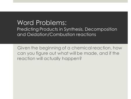 Word Problems: Predicting Products in Synthesis, Decomposition and Oxidation/Combustion reactions Given the beginning of a chemical reaction, how can.