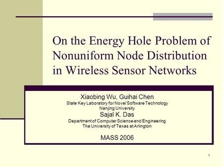 1 On the Energy Hole Problem of Nonuniform Node Distribution in Wireless Sensor Networks Xiaobing Wu, Guihai Chen State Key Laboratory for Novel Software.