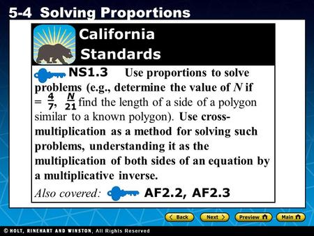 Holt CA Course 1 5-4 Solving Proportions NS1.3 Use proportions to solve problems (e.g., determine the value of N if =, find the length of a side of a polygon.