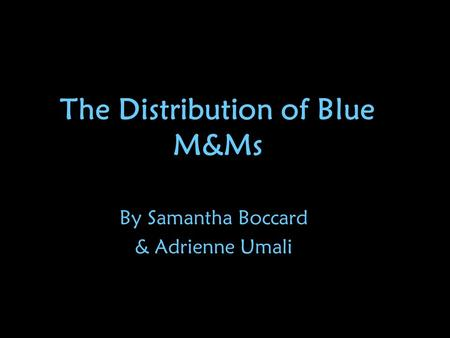The Distribution of Blue M&Ms By Samantha Boccard & Adrienne Umali.