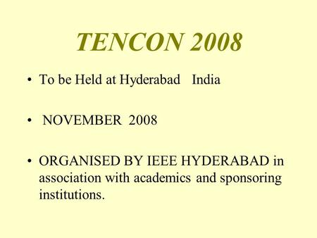 TENCON 2008 To be Held at Hyderabad India NOVEMBER 2008 ORGANISED BY IEEE HYDERABAD in association with academics and sponsoring institutions.