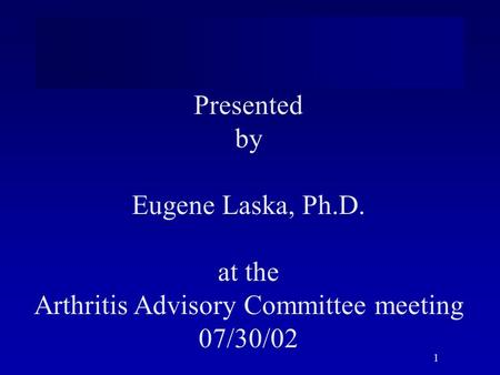 1 Presented by Eugene Laska, Ph.D. at the Arthritis Advisory Committee meeting 07/30/02.