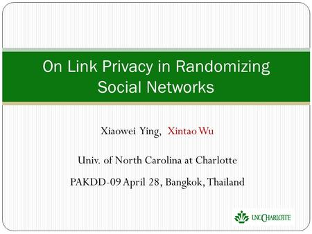 Xiaowei Ying, Xintao Wu Univ. of North Carolina at Charlotte PAKDD-09 April 28, Bangkok, Thailand On Link Privacy in Randomizing Social Networks.