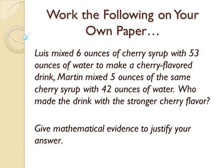 Work the Following on Your Own Paper… Luis mixed 6 ounces of cherry syrup with 53 ounces of water to make a cherry-flavored drink, Martin mixed 5 ounces.